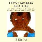 I LOVE MY BABY BROTHER BY B W KIBIRA aka Wambui
